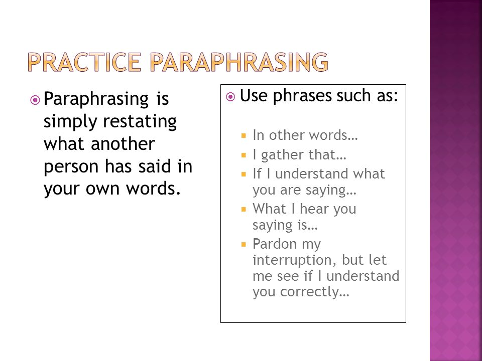 Paraphrasing is simply restating what another person has said in your own words. Use phrases such as: In other words… I gather that… If I understand w
