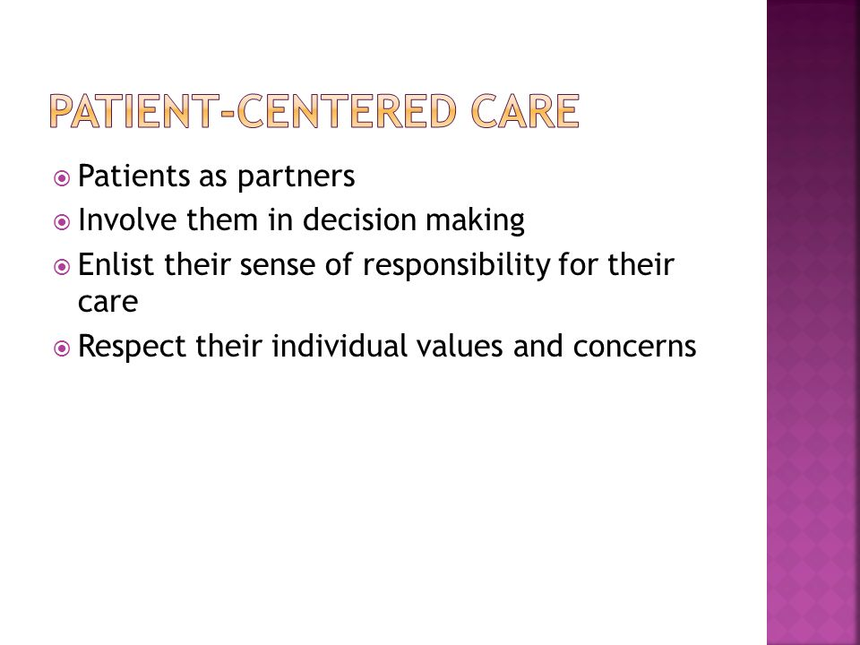 Patients as partners Involve them in decision making Enlist their sense of responsibility for their care Respect their individual values and concerns