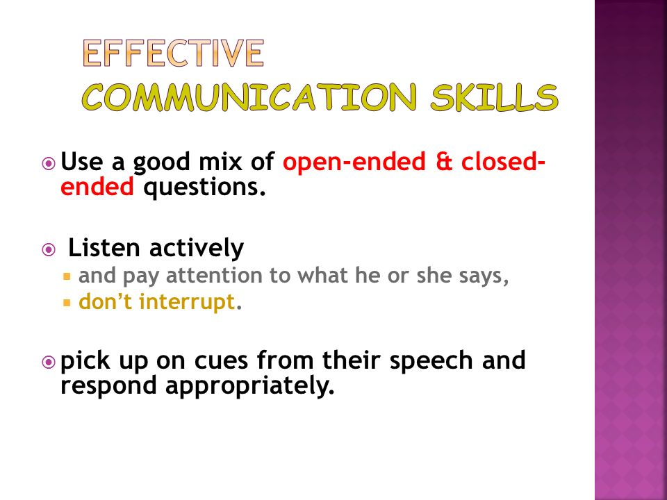 Use a good mix of open-ended & closed- ended questions. Listen actively and pay attention to what he or she says, don t interrupt. pick up on cues fro