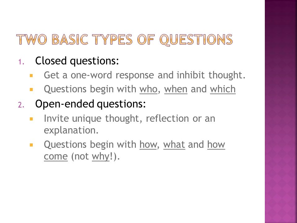 1. Closed questions: G et a one-word response and inhibit thought. Questions begin with who, when and which 2. Open-ended questions: Invite unique tho