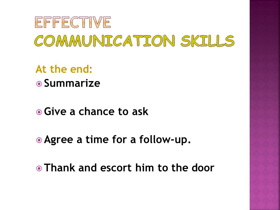 At the end: Summarize Give a chance to ask Agree a time for a follow-up. Thank and escort him to the door