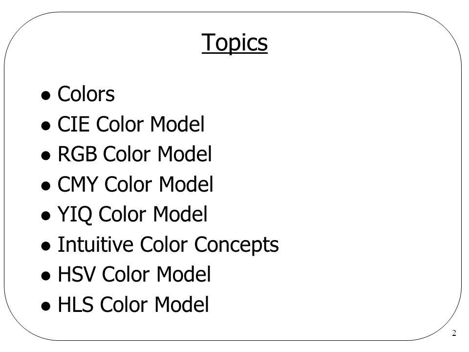 2 Topics l Colors l CIE Color Model l RGB Color Model l CMY Color Model l YIQ Color Model l Intuitive Color Concepts l HSV Color Model l HLS Color Mod