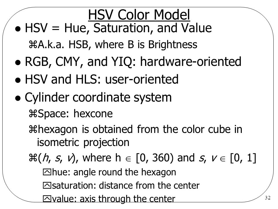 32 HSV Color Model l HSV = Hue, Saturation, and Value zA.k.a. HSB, where B is Brightness l RGB, CMY, and YIQ: hardware-oriented l HSV and HLS: user-or