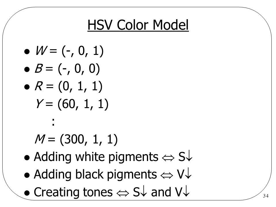 34 HSV Color Model l W = (-, 0, 1) l B = (-, 0, 0) l R = (0, 1, 1) Y = (60, 1, 1) : M = (300, 1, 1) l Adding white pigments S l Adding black pigments