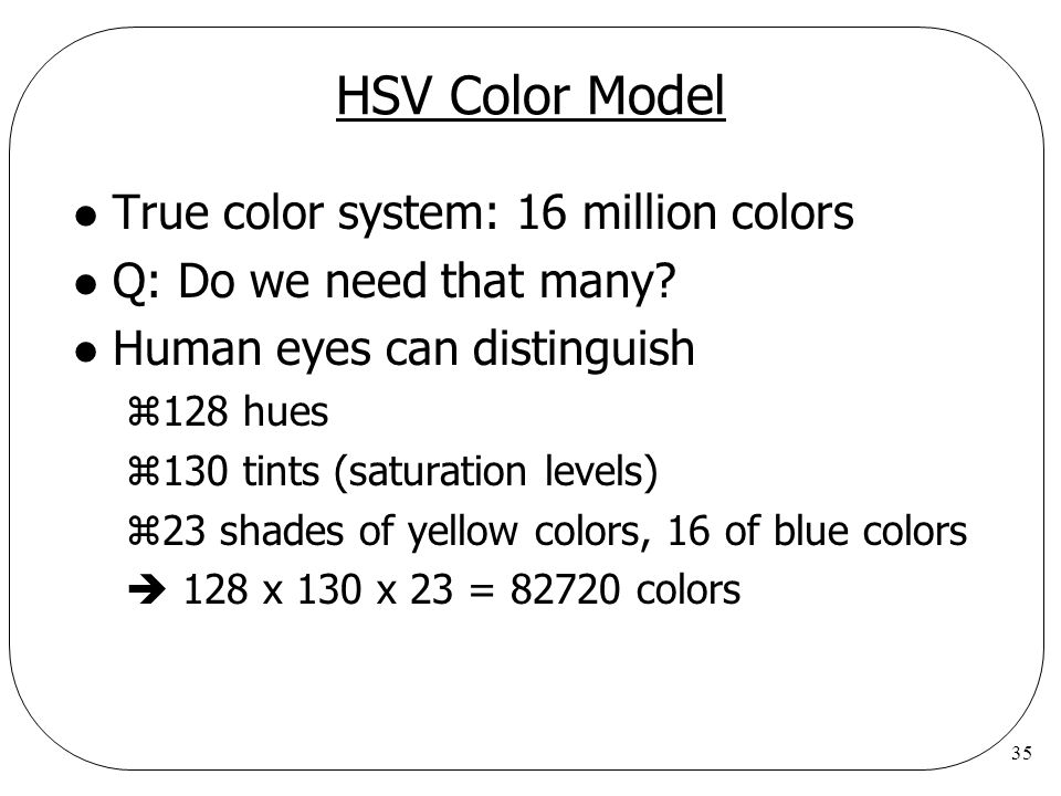 35 HSV Color Model l True color system: 16 million colors l Q: Do we need that many? l Human eyes can distinguish z128 hues z130 tints (saturation lev