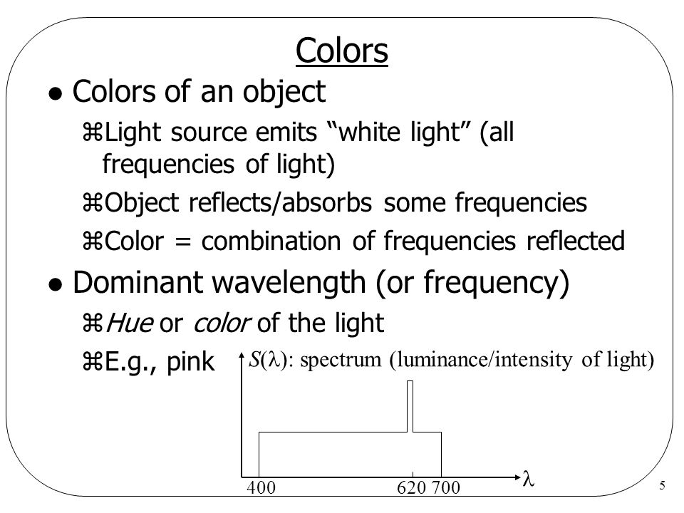 5 Colors l Colors of an object zLight source emits white light (all frequencies of light) zObject reflects/absorbs some frequencies zColor = combinati
