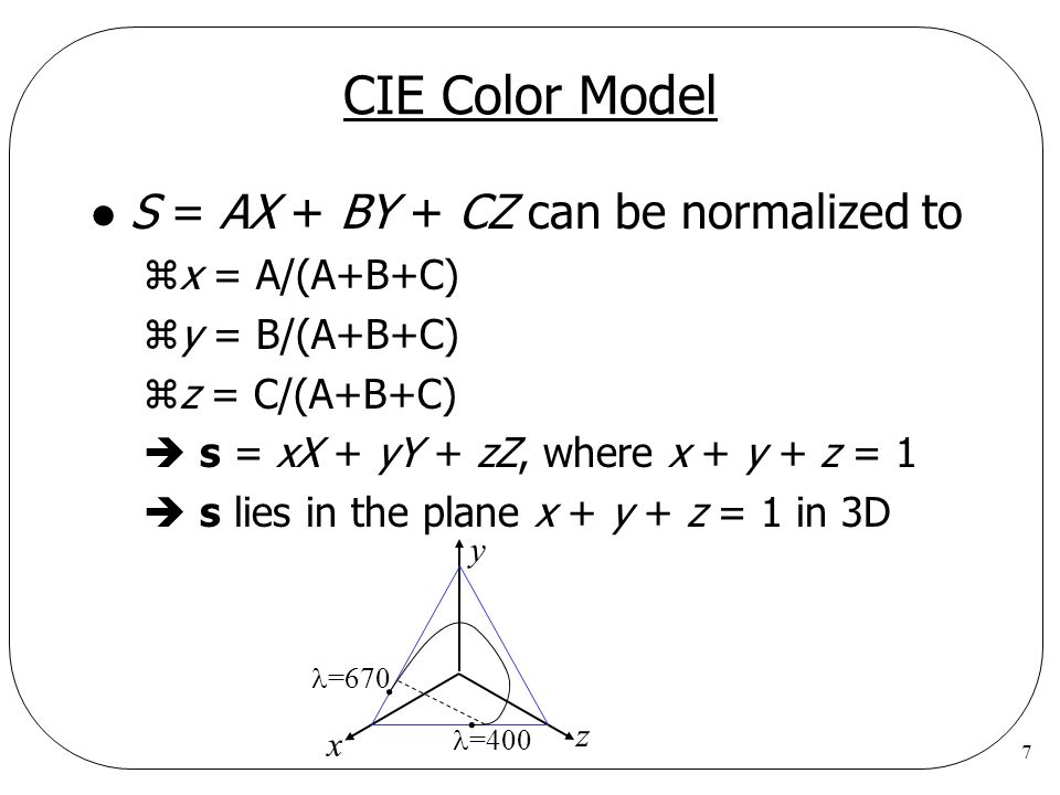 7 CIE Color Model l S = AX + BY + CZ can be normalized to zx = A/(A+B+C) zy = B/(A+B+C) zz = C/(A+B+C) s = xX + yY + zZ, where x + y + z = 1 s lies in