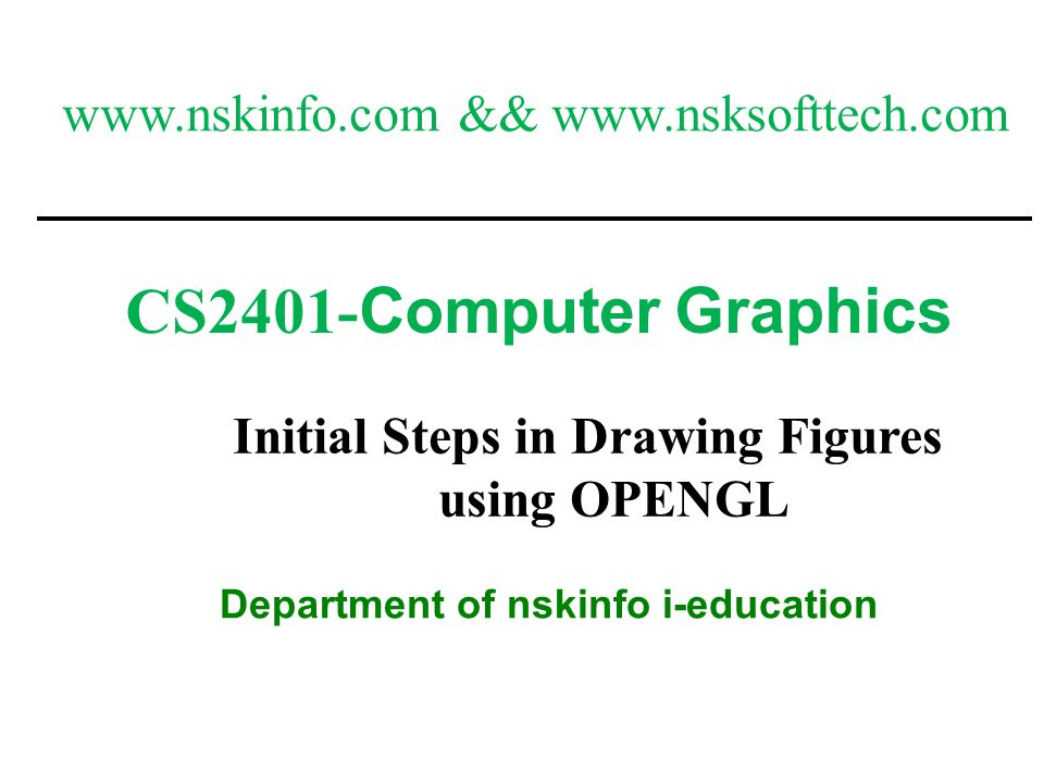 1 CS2401- Computer Graphics Department of nskinfo i-education Initial Steps in Drawing Figures using OPENGL www.nskinfo.com && www.nsksofttech.com