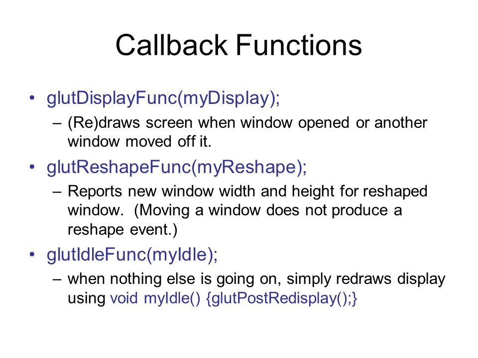 Callback Functions glutDisplayFunc(myDisplay); –(Re)draws screen when window opened or another window moved off it. glutReshapeFunc(myReshape); –Repor