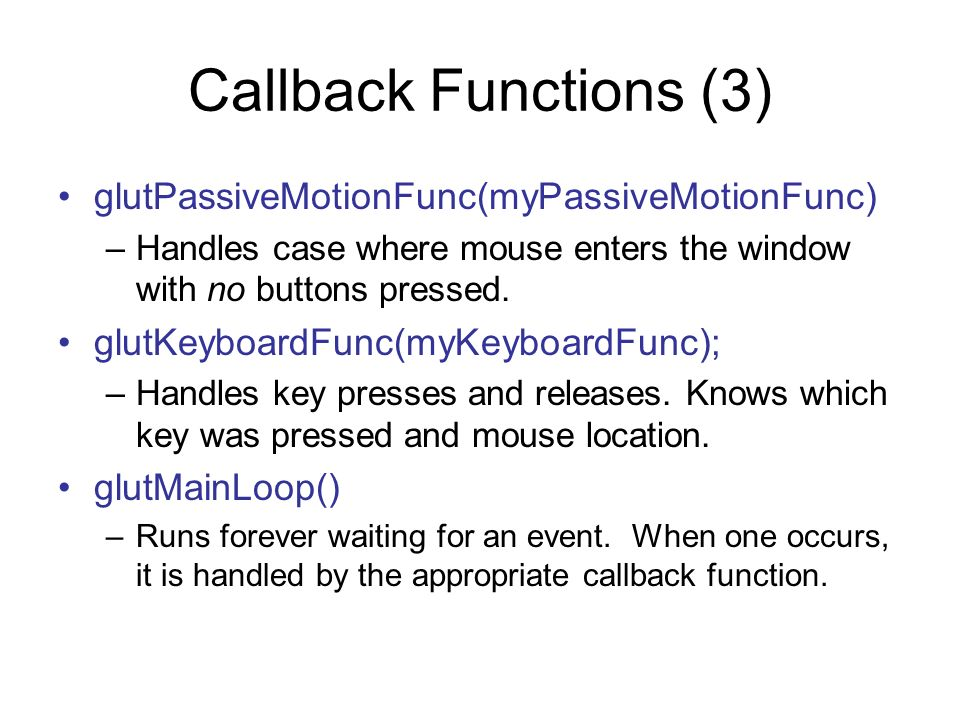 Callback Functions (3) glutPassiveMotionFunc(myPassiveMotionFunc) –Handles case where mouse enters the window with no buttons pressed. glutKeyboardFun