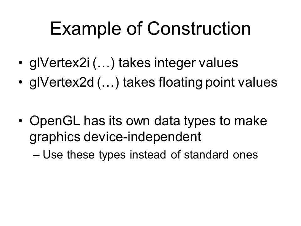Example of Construction glVertex2i (…) takes integer values glVertex2d (…) takes floating point values OpenGL has its own data types to make graphics