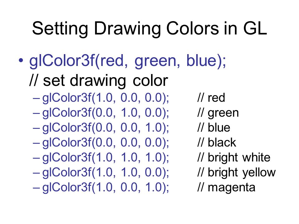 Setting Drawing Colors in GL glColor3f(red, green, blue); // set drawing color –glColor3f(1.0, 0.0, 0.0); // red –glColor3f(0.0, 1.0, 0.0); // green –