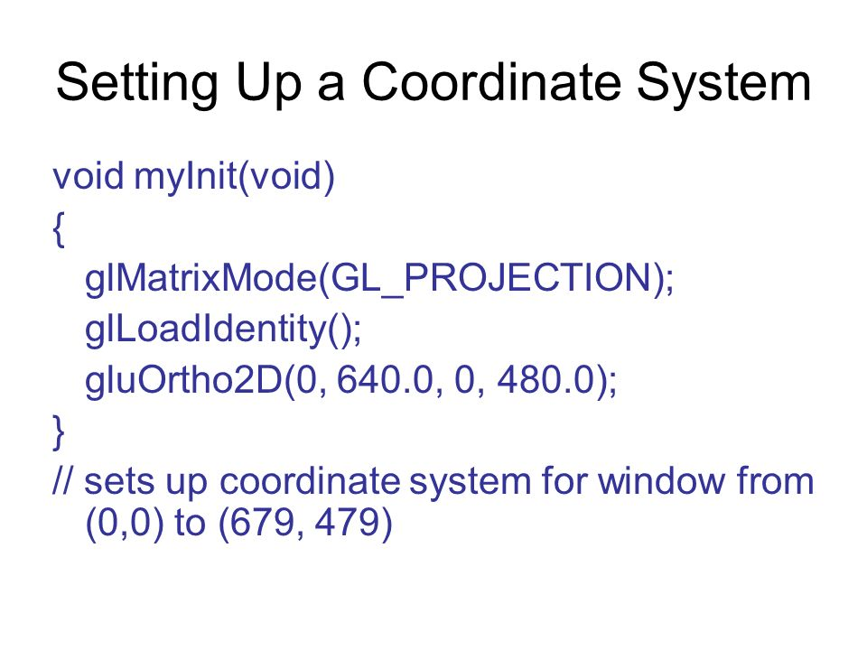 Setting Up a Coordinate System void myInit(void) { glMatrixMode(GL_PROJECTION); glLoadIdentity(); gluOrtho2D(0, 640.0, 0, 480.0); } // sets up coordin