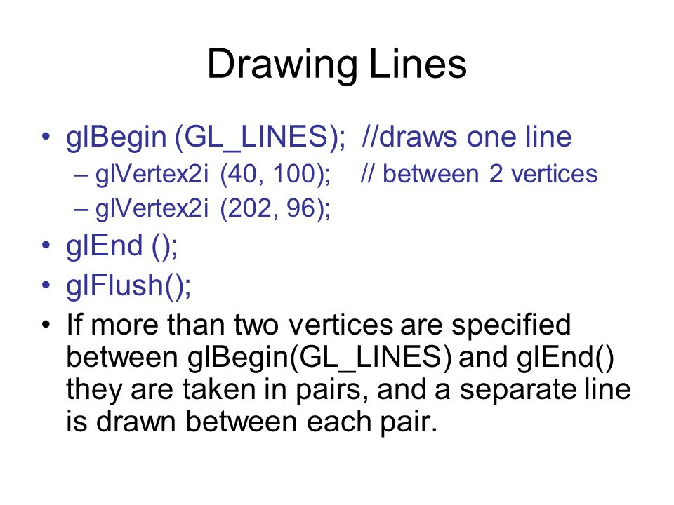 Drawing Lines glBegin (GL_LINES); //draws one line –glVertex2i (40, 100); // between 2 vertices –glVertex2i (202, 96); glEnd (); glFlush(); If more th
