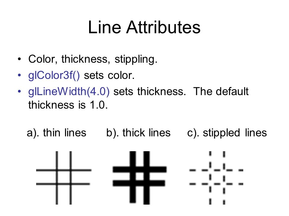 Line Attributes Color, thickness, stippling. glColor3f() sets color. glLineWidth(4.0) sets thickness. The default thickness is 1.0. a). thin lines b).
