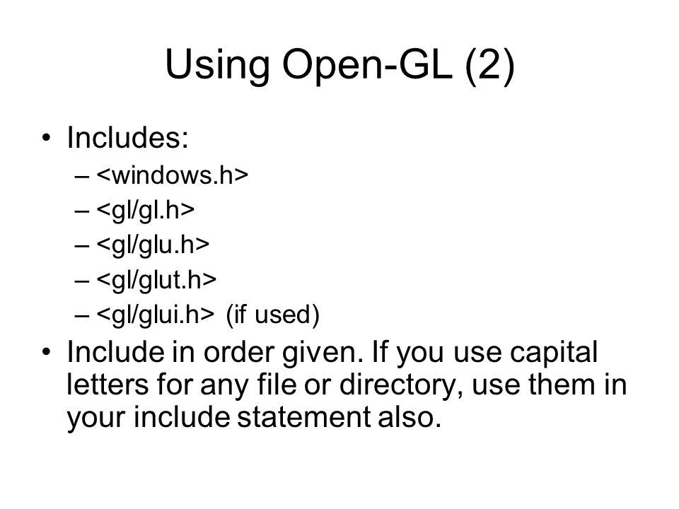 Using Open-GL (3) Changing project settings: Visual C++ 6.0 –Project menu, Settings entry –In Object/library modules move to the end of the line and add glui32.lib glut32.lib glu32.lib opengl32.lib (separated by spaces from last entry and each other) –In Project Options, scroll down to end of box and add same set of.lib files –Close Project menu and save workspace