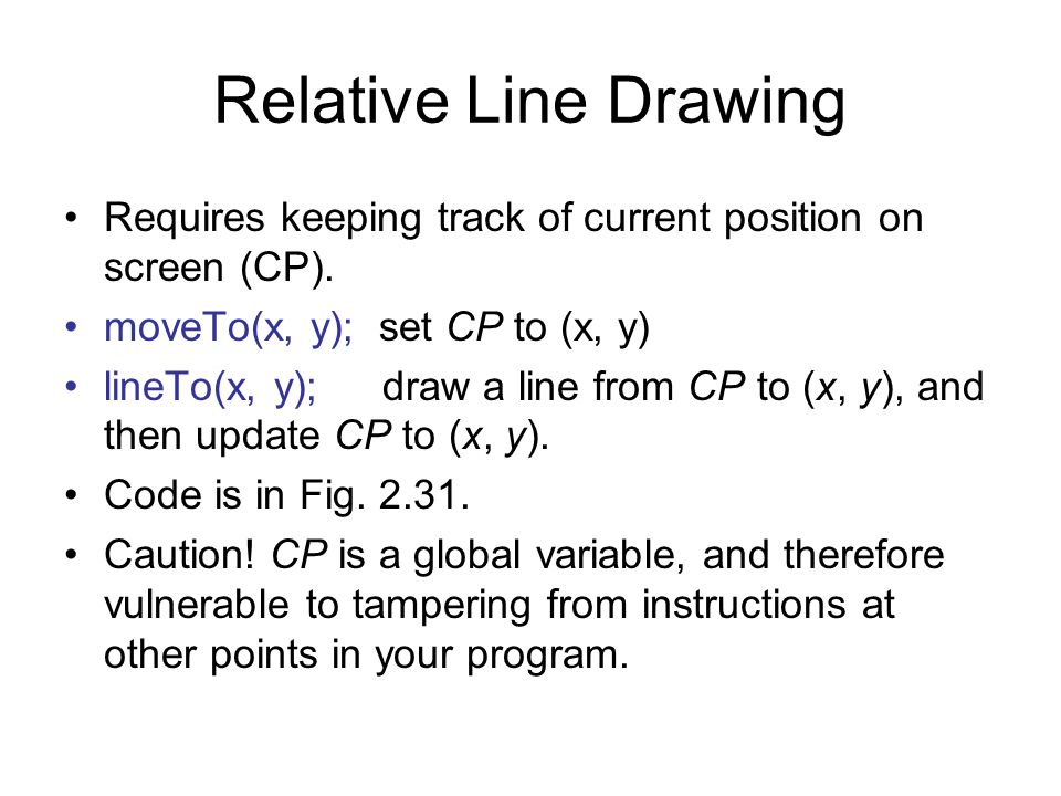 Relative Line Drawing Requires keeping track of current position on screen (CP). moveTo(x, y); set CP to (x, y) lineTo(x, y);draw a line from CP to (x