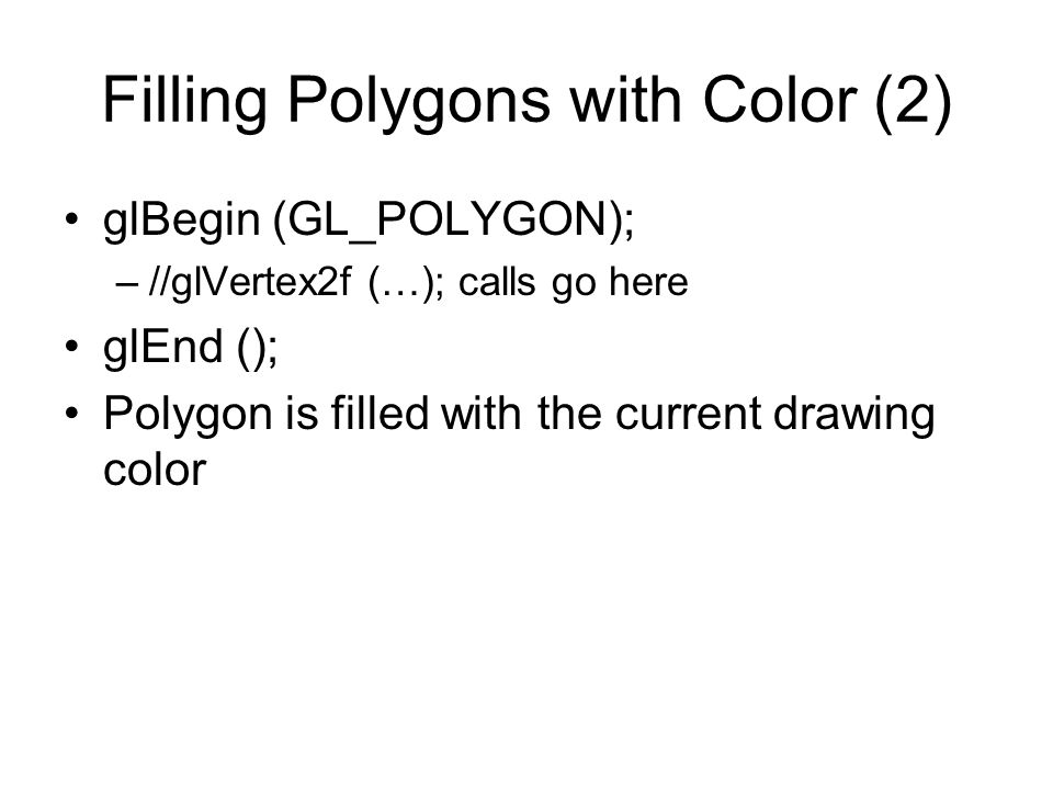 Filling Polygons with Color (2) glBegin (GL_POLYGON); –//glVertex2f (…); calls go here glEnd (); Polygon is filled with the current drawing color