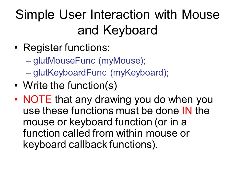 Simple User Interaction with Mouse and Keyboard Register functions: –glutMouseFunc (myMouse); –glutKeyboardFunc (myKeyboard); Write the function(s) NO