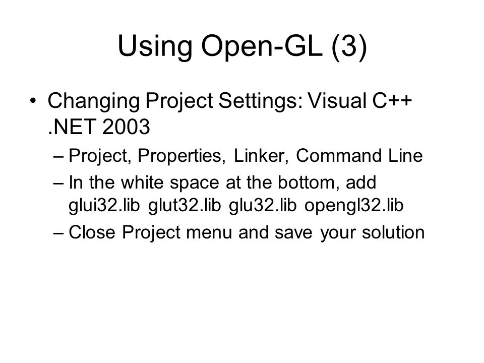 Using Open-GL (3) Changing Project Settings: Visual C++.NET 2003 –Project, Properties, Linker, Command Line –In the white space at the bottom, add glu