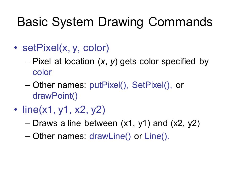 Basic System Drawing Commands setPixel(x, y, color) –Pixel at location (x, y) gets color specified by color –Other names: putPixel(), SetPixel(), or d