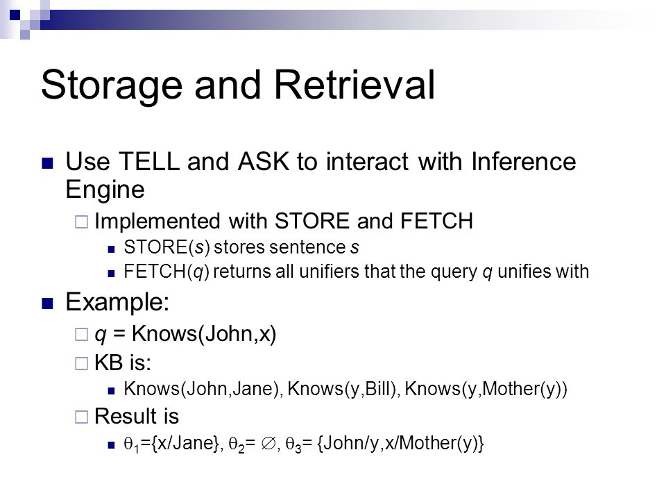 Storage and Retrieval Use TELL and ASK to interact with Inference Engine Implemented with STORE and FETCH STORE(s) stores sentence s FETCH(q) returns