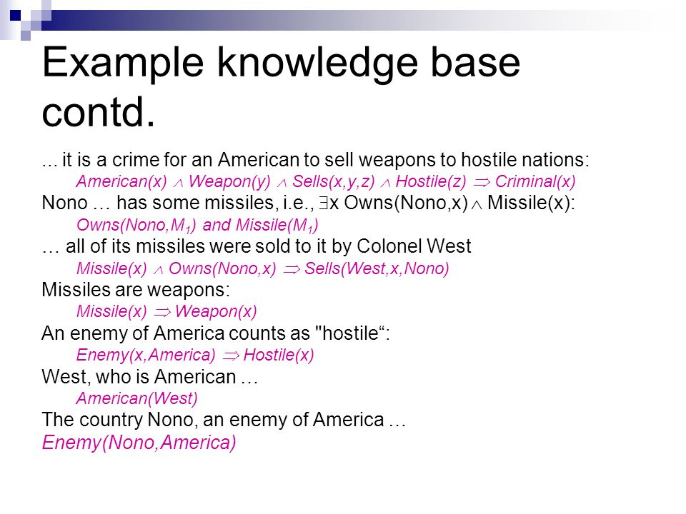 Example knowledge base contd.... it is a crime for an American to sell weapons to hostile nations: American(x) Weapon(y) Sells(x,y,z) Hostile(z) Crimi