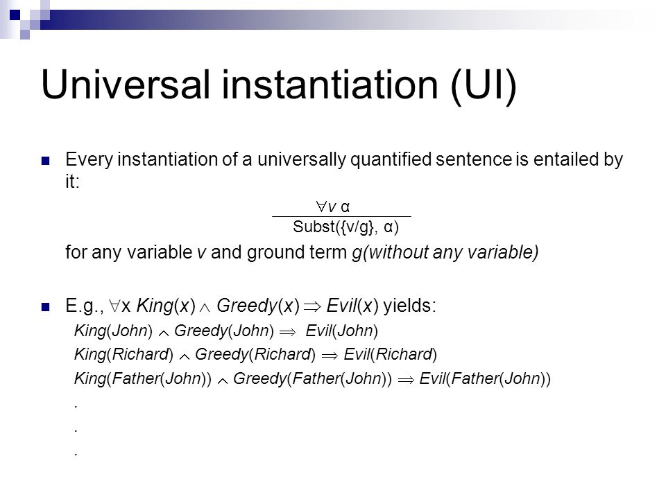 Universal instantiation (UI) Every instantiation of a universally quantified sentence is entailed by it: v α Subst({v/g}, α) for any variable v and gr