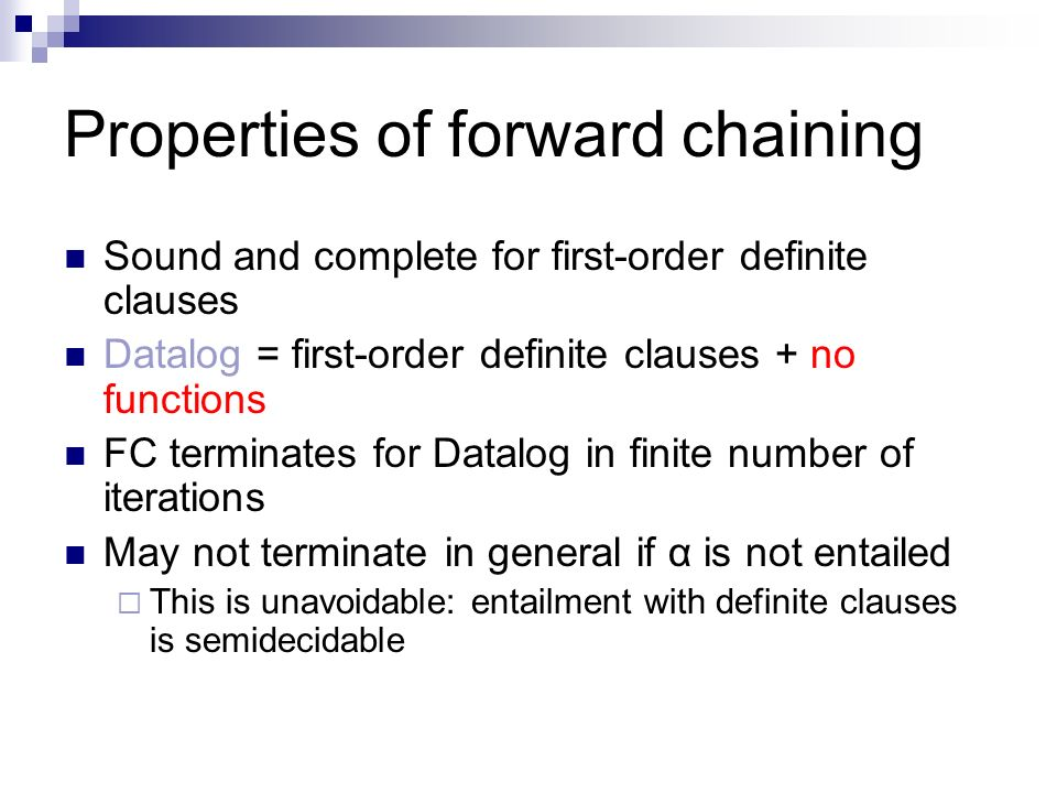 Properties of forward chaining Sound and complete for first-order definite clauses Datalog = first-order definite clauses + no functions FC terminates
