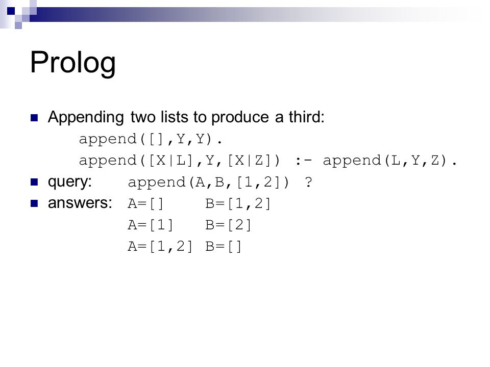 Prolog Appending two lists to produce a third: append([],Y,Y). append([X|L],Y,[X|Z]) :- append(L,Y,Z). query: append(A,B,[1,2]) ? answers: A=[] B=[1,2