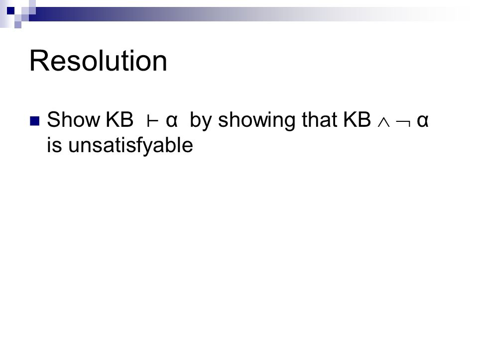 Resolution Show KB α by showing that KB α is unsatisfyable