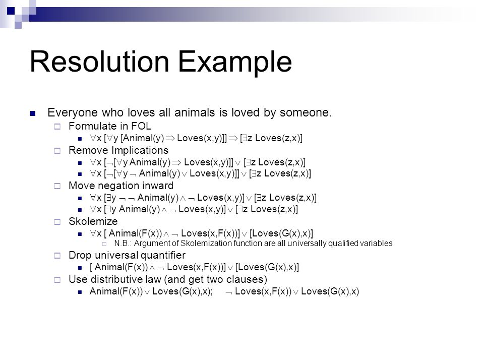 Resolution Example Everyone who loves all animals is loved by someone. Formulate in FOL x [ y [Animal(y) Loves(x,y)]] [ z Loves(z,x)] Remove Implicati