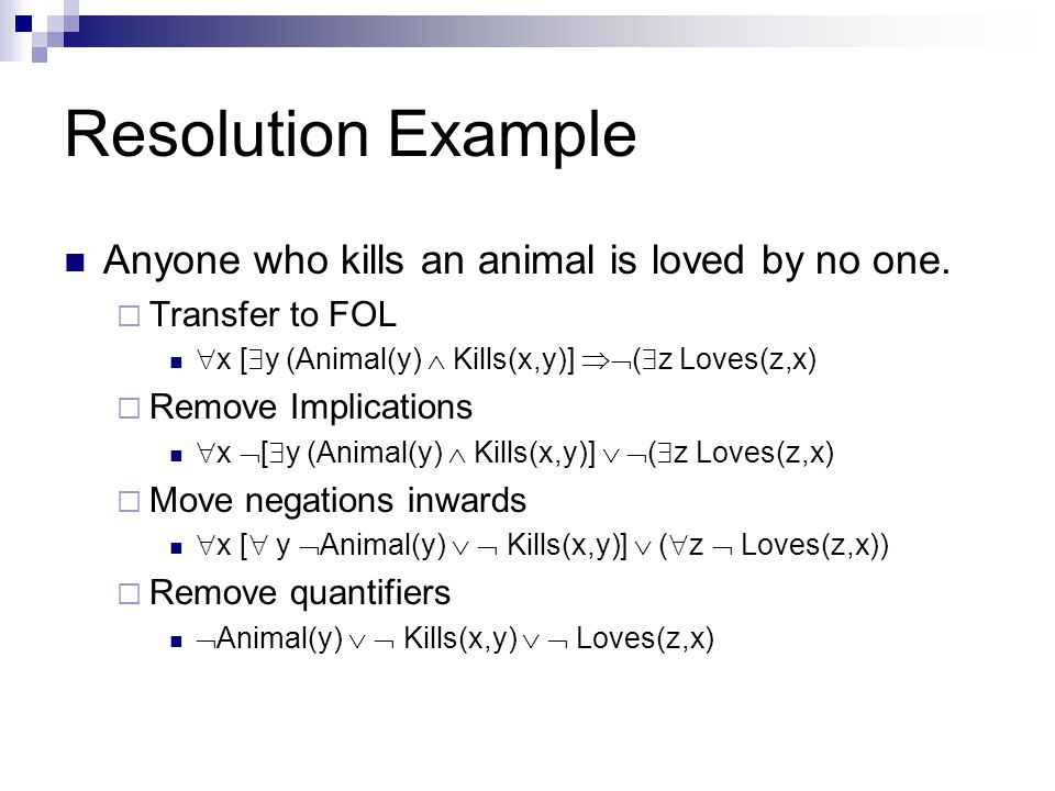 Resolution Example Anyone who kills an animal is loved by no one. Transfer to FOL x [ y (Animal(y) Kills(x,y)] ( z Loves(z,x) Remove Implications x [