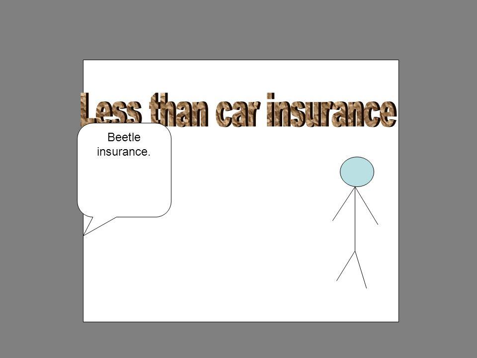 Beetle insurance.