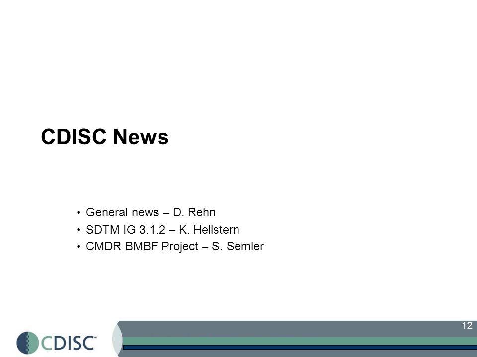 12 CDISC News General news – D. Rehn SDTM IG 3.1.2 – K. Hellstern CMDR BMBF Project – S. Semler