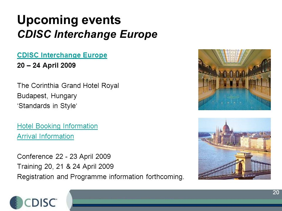 20 Upcoming events CDISC Interchange Europe CDISC Interchange Europe 20 – 24 April 2009 The Corinthia Grand Hotel Royal Budapest, Hungary Standards in Style Hotel Booking Information Arrival Information Conference 22 - 23 April 2009 Training 20, 21 & 24 April 2009 Registration and Programme information forthcoming.