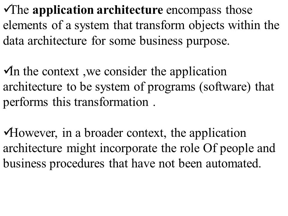 The application architecture encompass those elements of a system that transform objects within the data architecture for some business purpose.