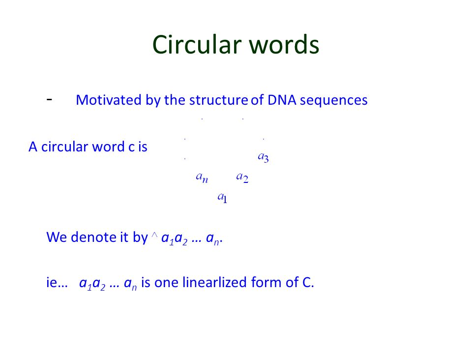 Circular words - Motivated by the structure of DNA sequences A circular word c is We denote it by a 1 a 2 … a n. ie… a 1 a 2 … a n is one linearlized