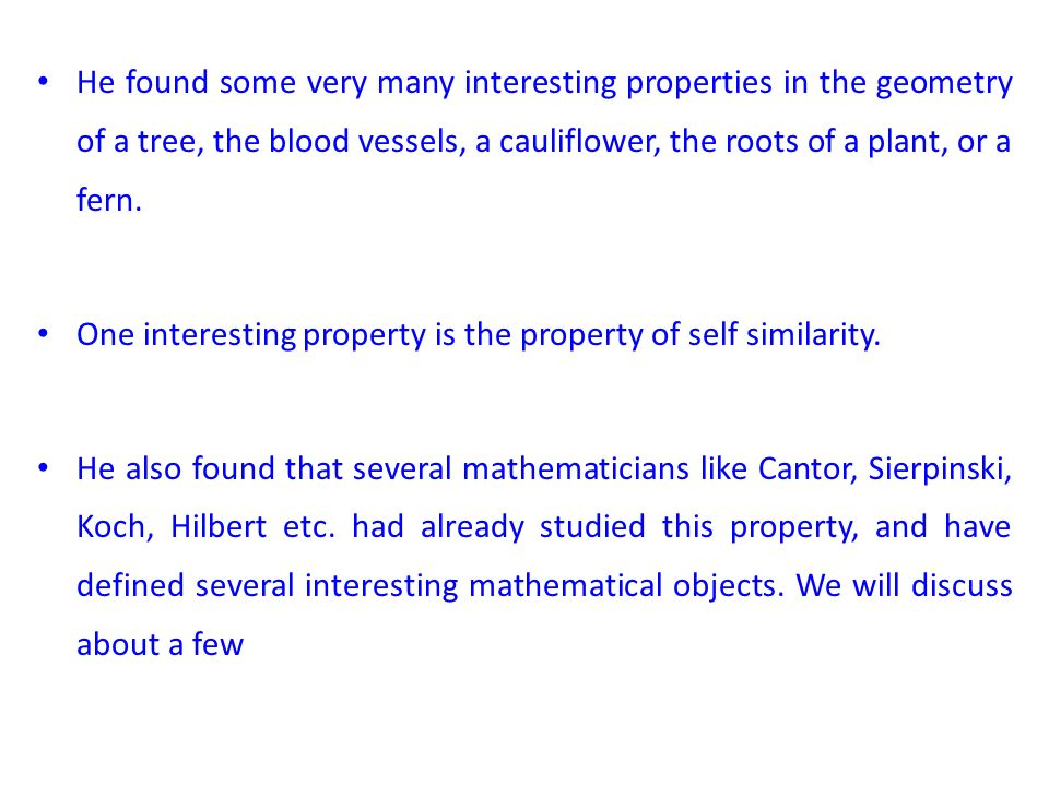 He found some very many interesting properties in the geometry of a tree, the blood vessels, a cauliflower, the roots of a plant, or a fern. One inter