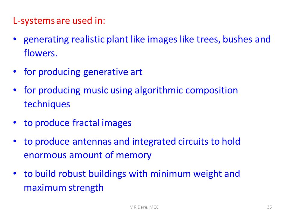 L-systems are used in: generating realistic plant like images like trees, bushes and flowers. for producing generative art for producing music using a