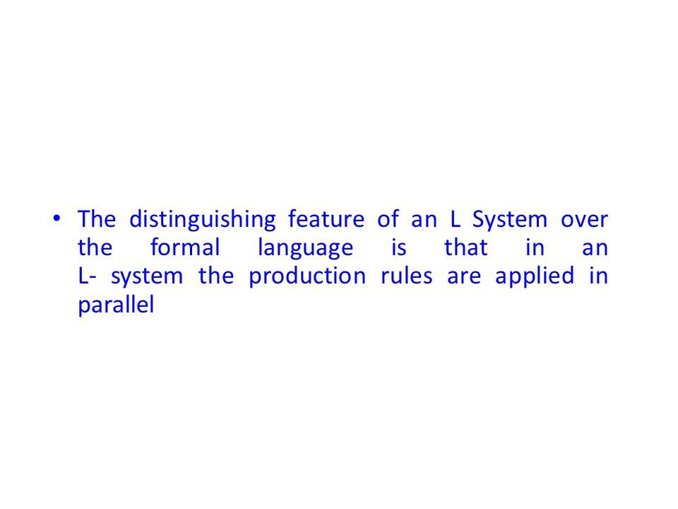 The distinguishing feature of an L System over the formal language is that in an L- system the production rules are applied in parallel