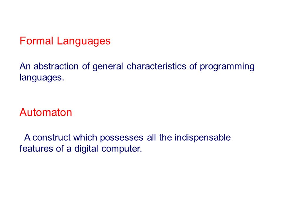 Formal Languages An abstraction of general characteristics of programming languages. Automaton A construct which possesses all the indispensable featu