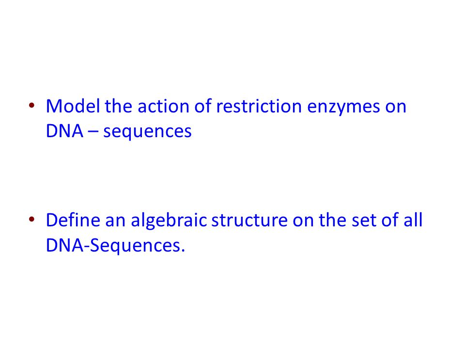 Model the action of restriction enzymes on DNA – sequences Define an algebraic structure on the set of all DNA-Sequences.