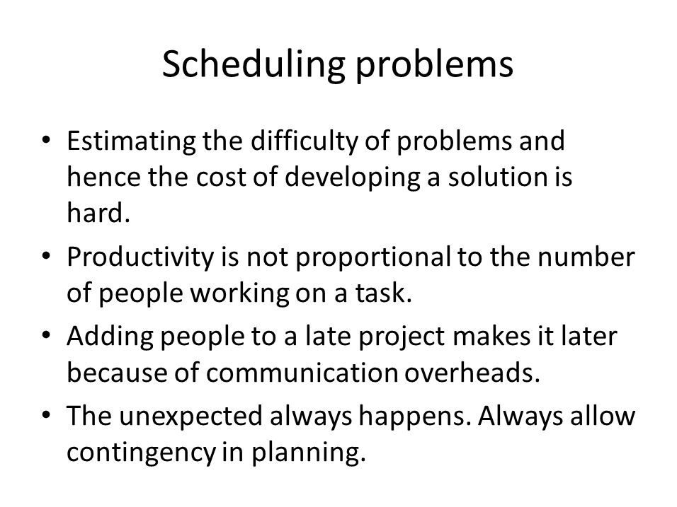 Scheduling problems Estimating the difficulty of problems and hence the cost of developing a solution is hard.