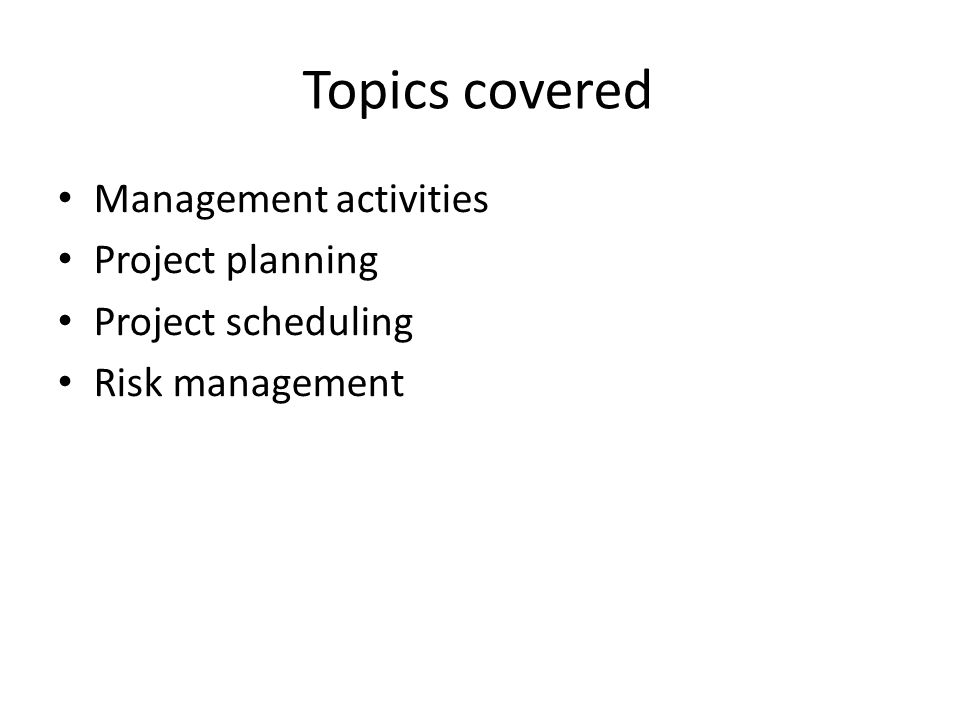 Topics covered Management activities Project planning Project scheduling Risk management