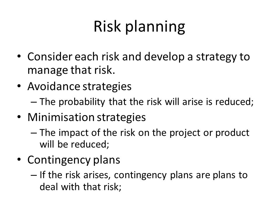 Risk planning Consider each risk and develop a strategy to manage that risk.