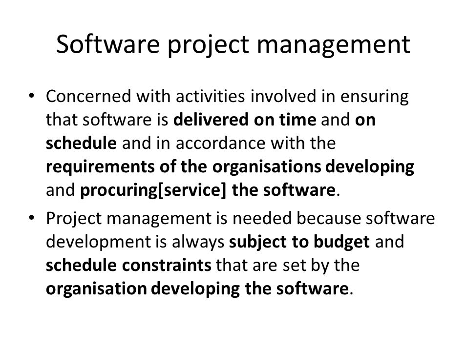 Software project management Concerned with activities involved in ensuring that software is delivered on time and on schedule and in accordance with the requirements of the organisations developing and procuring[service] the software.
