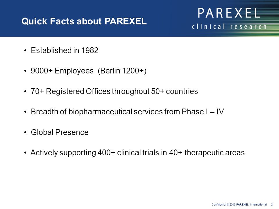 Confidential © 2006 PAREXEL International 2 Established in 1982 9000+ Employees (Berlin 1200+) 70+ Registered Offices throughout 50+ countries Breadth
