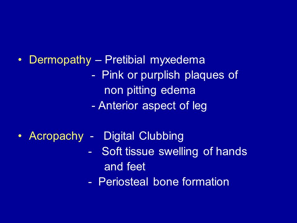 Dermopathy – Pretibial myxedema - Pink or purplish plaques of non pitting edema - Anterior aspect of leg Acropachy - Digital Clubbing - Soft tissue sw