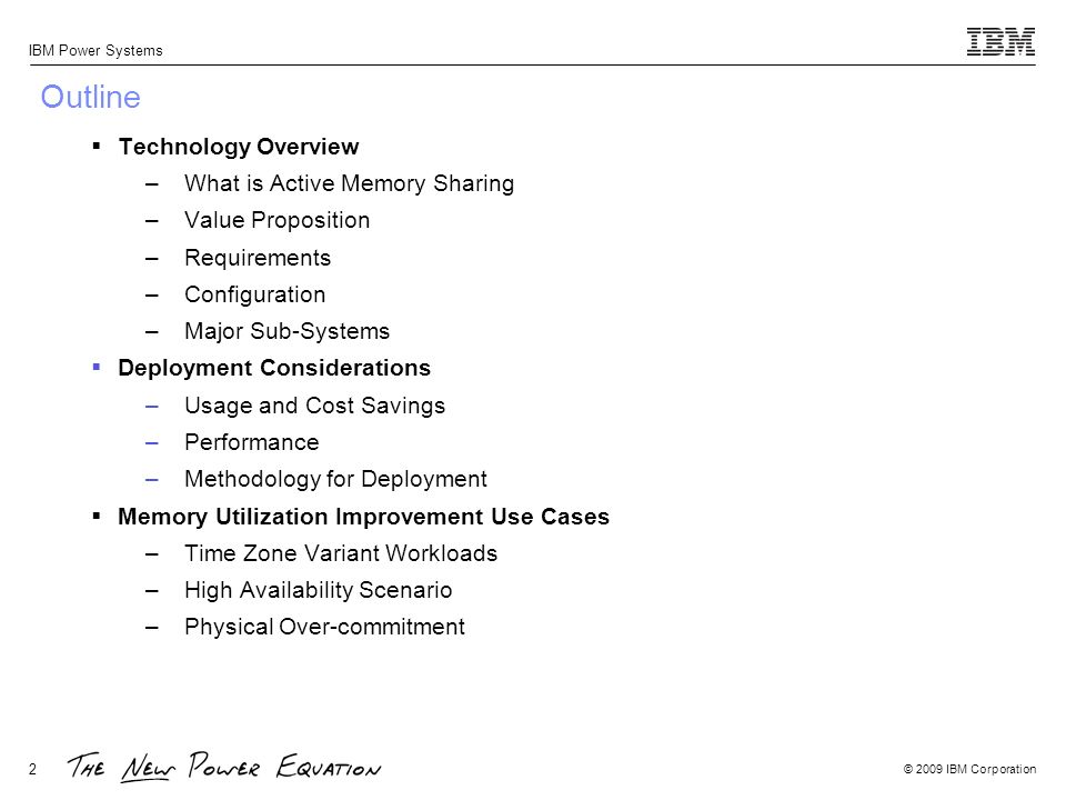 © 2009 IBM Corporation IBM Power Systems 2 Outline Technology Overview –What is Active Memory Sharing –Value Proposition –Requirements –Configuration